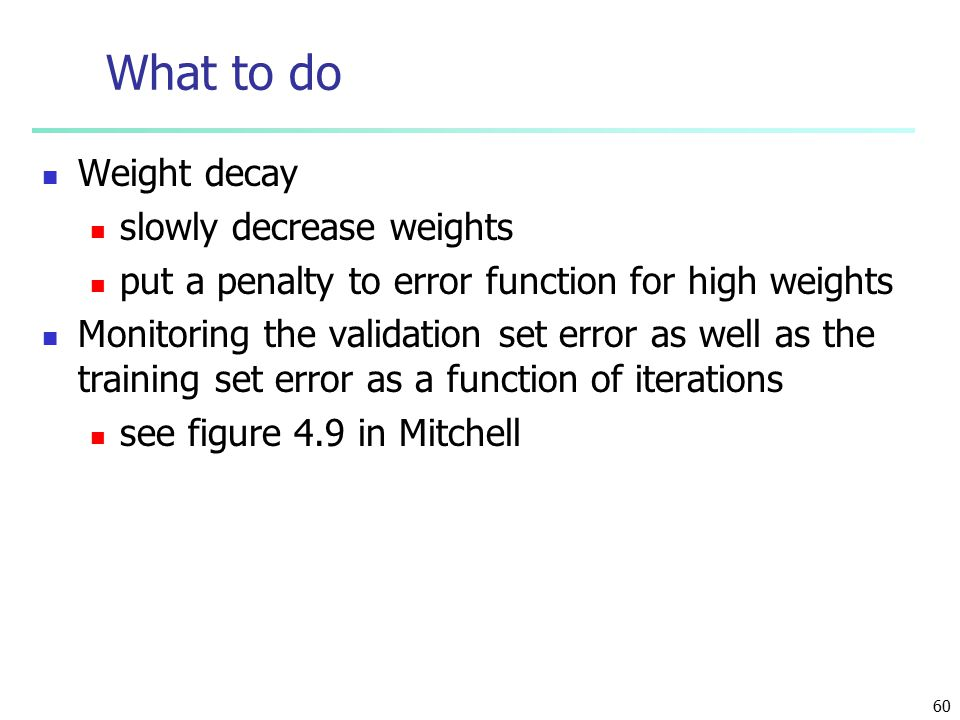 60 What to do Weight decay slowly decrease weights put a penalty to error function for high weights Monitoring the validation set error as well as the training set error as a function of iterations see figure 4.9 in Mitchell