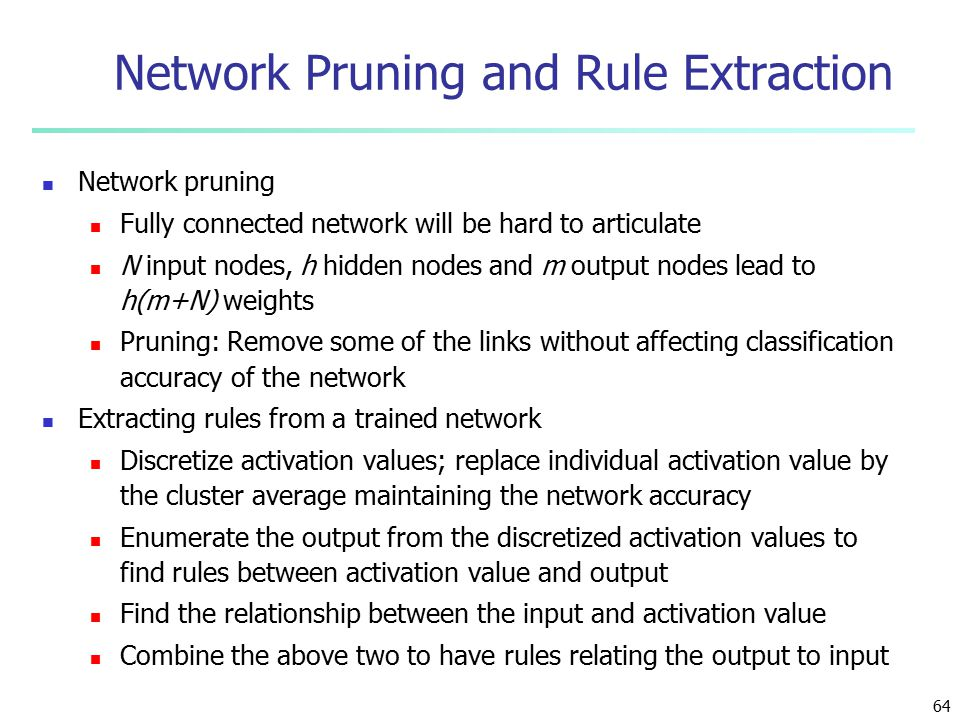 64 Network Pruning and Rule Extraction Network pruning Fully connected network will be hard to articulate N input nodes, h hidden nodes and m output nodes lead to h(m+N) weights Pruning: Remove some of the links without affecting classification accuracy of the network Extracting rules from a trained network Discretize activation values; replace individual activation value by the cluster average maintaining the network accuracy Enumerate the output from the discretized activation values to find rules between activation value and output Find the relationship between the input and activation value Combine the above two to have rules relating the output to input