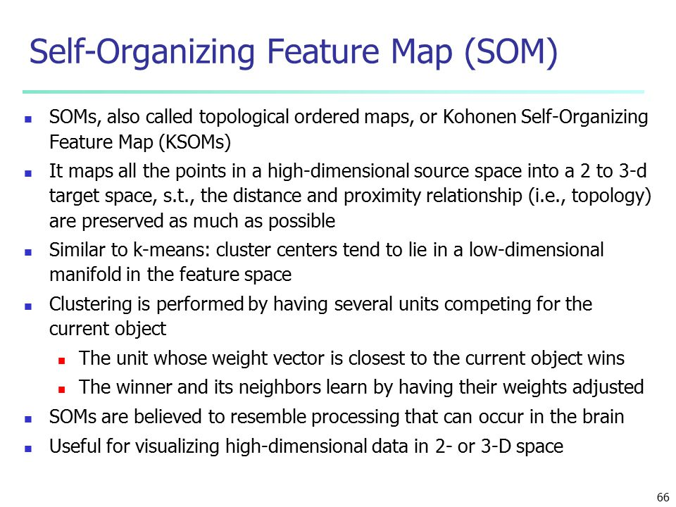 66 Self-Organizing Feature Map (SOM) SOMs, also called topological ordered maps, or Kohonen Self-Organizing Feature Map (KSOMs) It maps all the points in a high-dimensional source space into a 2 to 3-d target space, s.t., the distance and proximity relationship (i.e., topology) are preserved as much as possible Similar to k-means: cluster centers tend to lie in a low-dimensional manifold in the feature space Clustering is performed by having several units competing for the current object The unit whose weight vector is closest to the current object wins The winner and its neighbors learn by having their weights adjusted SOMs are believed to resemble processing that can occur in the brain Useful for visualizing high-dimensional data in 2- or 3-D space