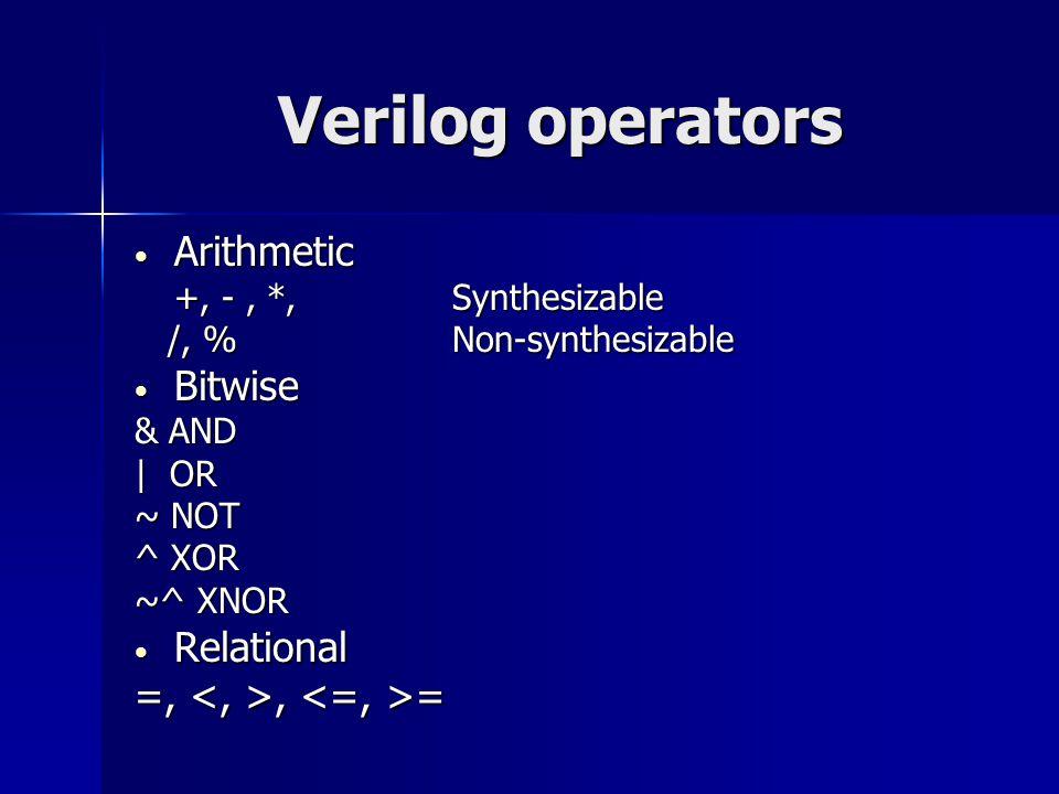 Verilog operators Arithmetic Arithmetic +, -, *, Synthesizable /, %Non-synthesizable /, %Non-synthesizable Bitwise Bitwise & AND | OR ~ NOT ^ XOR ~^ X