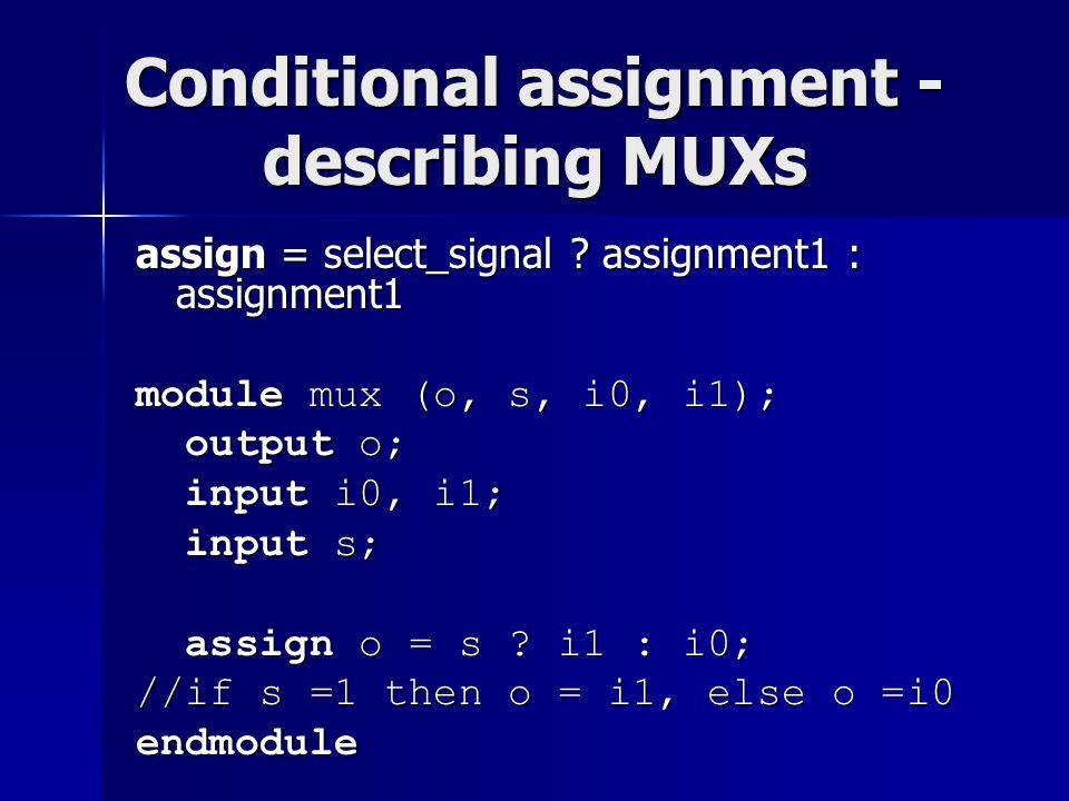 Conditional assignment - describing MUXs assign = select_signal ? assignment1 : assignment1 module mux (o, s, i0, i1); output o; output o; input i0, i