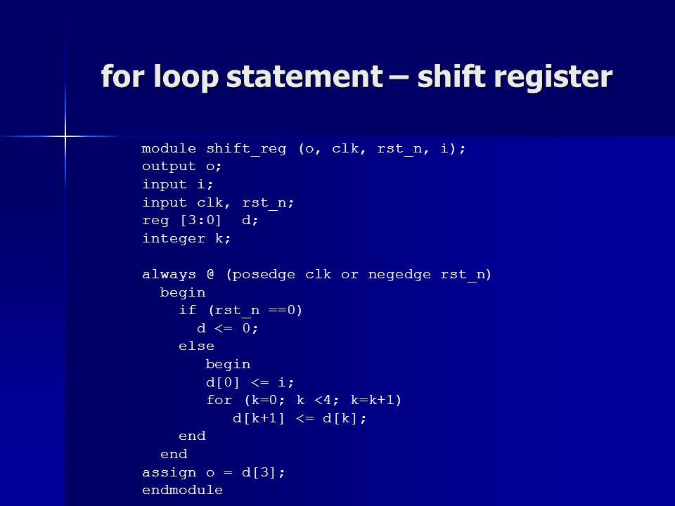 for loop statement – shift register module shift_reg (o, clk, rst_n, i); output o; input i; input clk, rst_n; reg [3:0] d; integer k; always @ (posedg