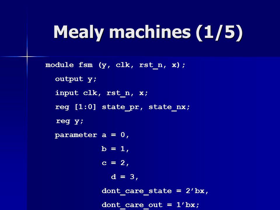 Mealy machines (1/5) module fsm (y, clk, rst_n, x); output y; input clk, rst_n, x; reg [1:0] state_pr, state_nx; reg y; parameter a = 0, b = 1, c = 2,