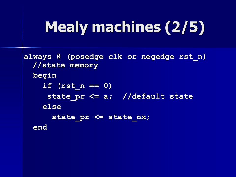 Mealy machines (2/5) always @ (posedge clk or negedge rst_n) //state memory begin begin if (rst_n == 0) if (rst_n == 0) state_pr <= a; //default state