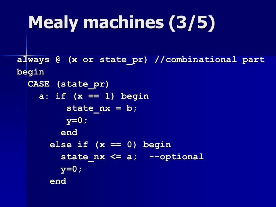 Mealy machines (3/5) always @ (x or state_pr) //combinational part begin CASE (state_pr) CASE (state_pr) a: if (x == 1) begin a: if (x == 1) begin sta
