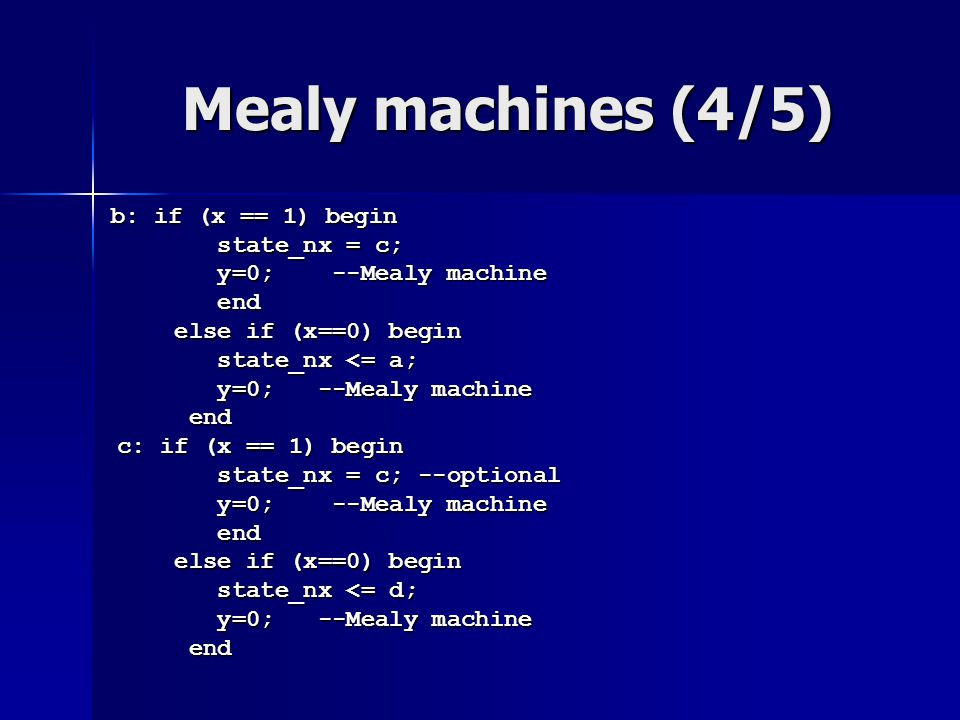 Mealy machines (4/5) b: if (x == 1) begin b: if (x == 1) begin state_nx = c; state_nx = c; y=0; --Mealy machine y=0; --Mealy machine end end else if (