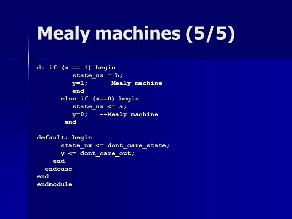 Mealy machines (5/5) d: if (x == 1) begin state_nx = b; state_nx = b; y=1; --Mealy machine y=1; --Mealy machine end end else if (x==0) begin else if (