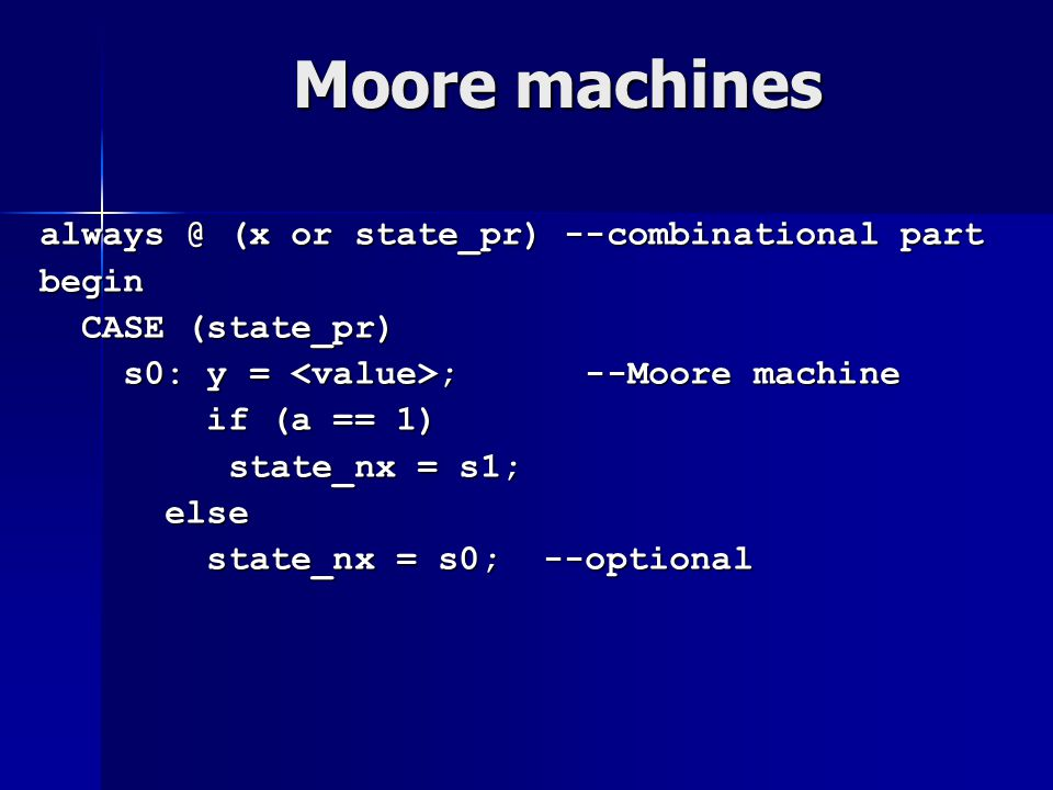 Moore machines always @ (x or state_pr) --combinational part begin CASE (state_pr) CASE (state_pr) s0: y = ; --Moore machine s0: y = ; --Moore machine