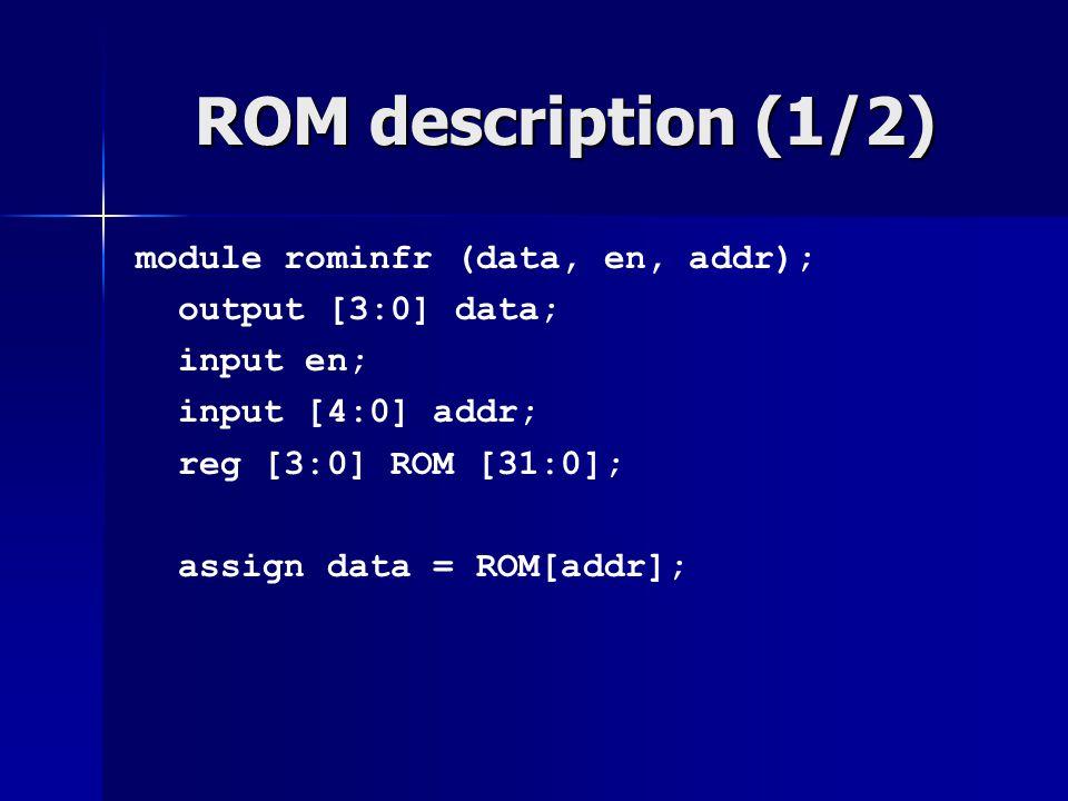ROM description (1/2) module rominfr (data, en, addr); output [3:0] data; input en; input [4:0] addr; reg [3:0] ROM [31:0]; assign data = ROM[addr];