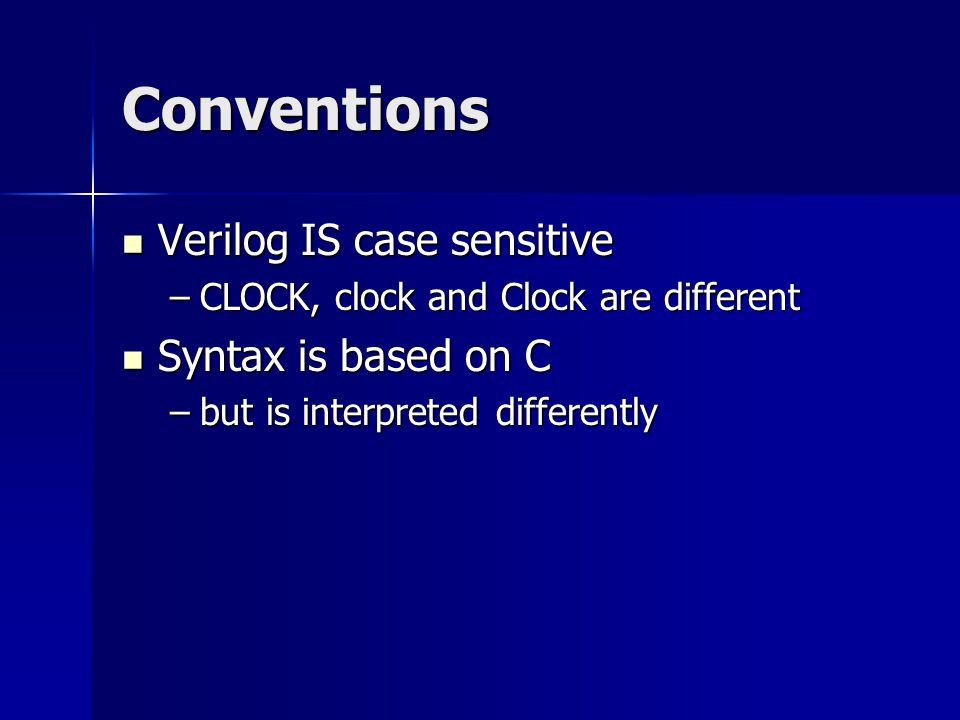 Conventions Verilog IS case sensitive Verilog IS case sensitive –CLOCK, clock and Clock are different Syntax is based on C Syntax is based on C –but i