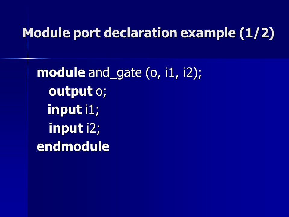 Module port declaration example (1/2) module and_gate (o, i1, i2); output o; output o; input i1; input i2; input i2;endmodule