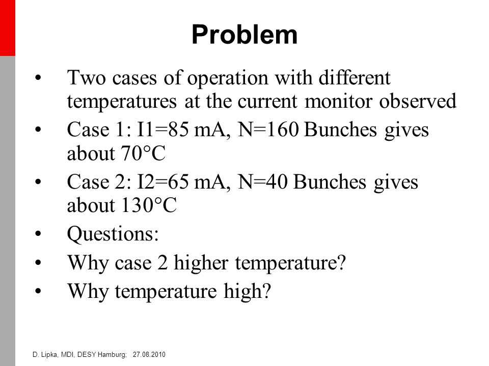 D. Lipka, MDI, DESY Hamburg; 27.08.2010 Problem Two cases of operation with different temperatures at the current monitor observed Case 1: I1=85 mA, N