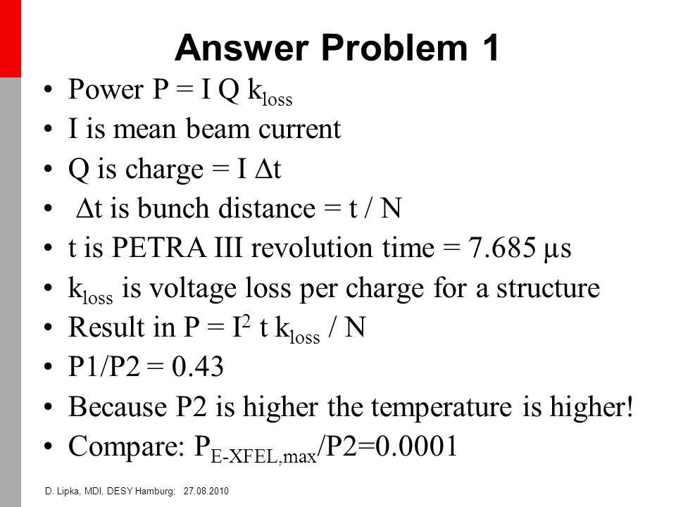D. Lipka, MDI, DESY Hamburg; 27.08.2010 Answer Problem 1 Power P = I Q k loss I is mean beam current Q is charge = I  t  t is bunch distance = t / N