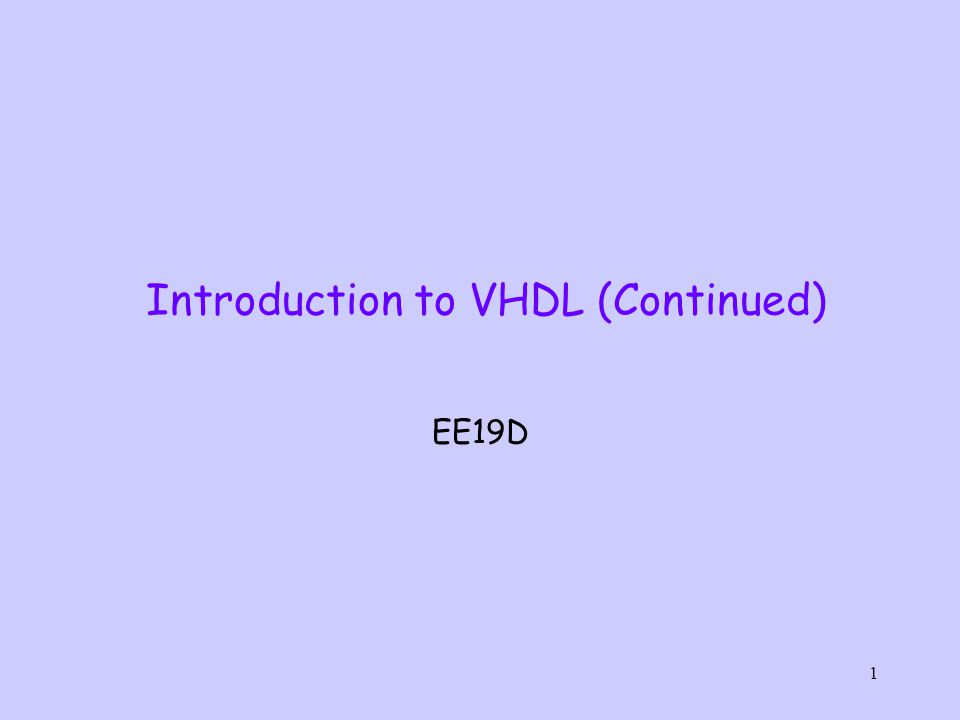 1 Introduction to VHDL (Continued) EE19D
