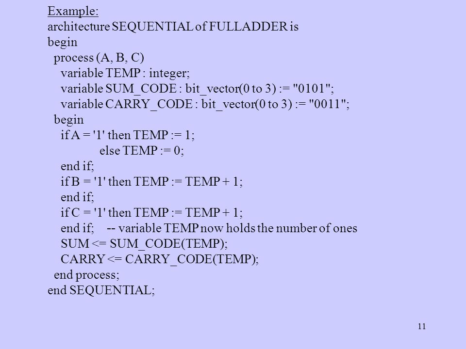 11 Example: architecture SEQUENTIAL of FULLADDER is begin process (A, B, C) variable TEMP : integer; variable SUM_CODE : bit_vector(0 to 3) := 0101 ; variable CARRY_CODE : bit_vector(0 to 3) := 0011 ; begin if A = 1 then TEMP := 1; else TEMP := 0; end if; if B = 1 then TEMP := TEMP + 1; end if; if C = 1 then TEMP := TEMP + 1; end if; -- variable TEMP now holds the number of ones SUM <= SUM_CODE(TEMP); CARRY <= CARRY_CODE(TEMP); end process; end SEQUENTIAL;