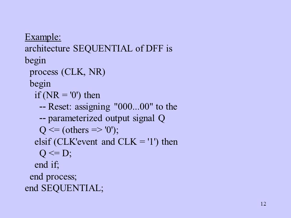 12 Example: architecture SEQUENTIAL of DFF is begin process (CLK, NR) begin if (NR = 0 ) then -- Reset: assigning 000...00 to the -- parameterized output signal Q Q 0 ); elsif (CLK event and CLK = 1 ) then Q <= D; end if; end process; end SEQUENTIAL;