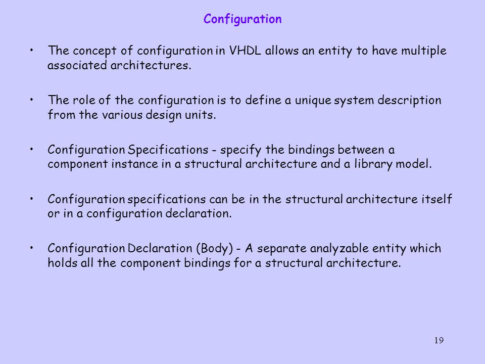 19 Configuration The concept of configuration in VHDL allows an entity to have multiple associated architectures.