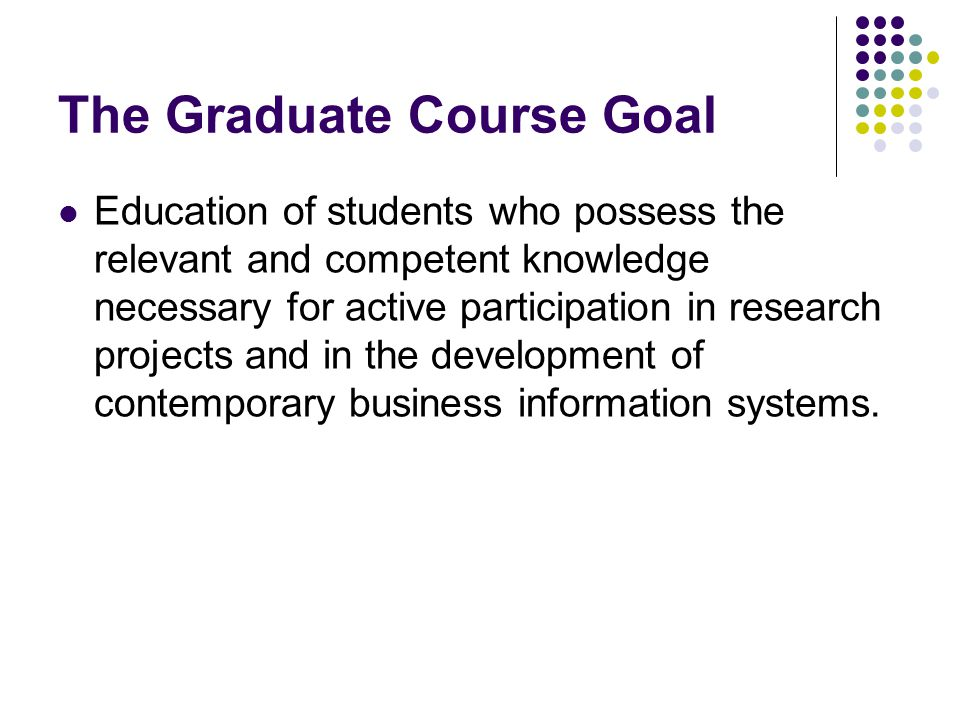 The Graduate Course Goal Education of students who possess the relevant and competent knowledge necessary for active participation in research project