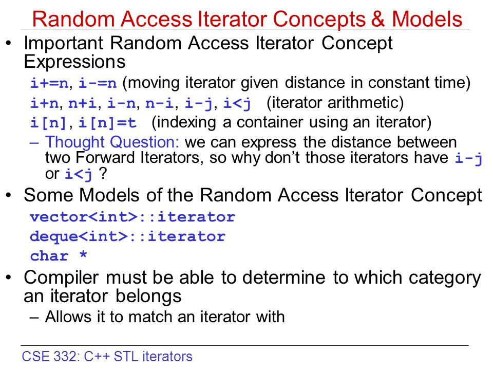 CSE 332: C++ STL iterators Random Access Iterator Concepts & Models Important Random Access Iterator Concept Expressions i+=n, i-=n (moving iterator given distance in constant time) i+n, n+i, i-n, n-i, i-j, i<j (iterator arithmetic) i[n], i[n]=t (indexing a container using an iterator) –Thought Question: we can express the distance between two Forward Iterators, so why don't those iterators have i-j or i<j .