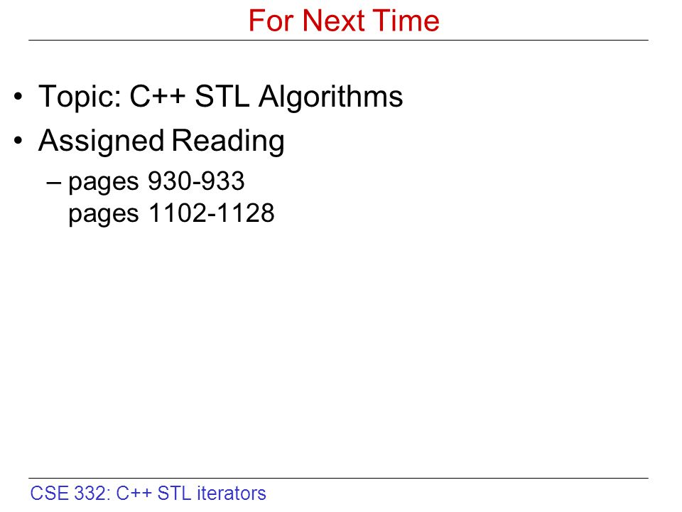 CSE 332: C++ STL iterators For Next Time Topic: C++ STL Algorithms Assigned Reading –pages 930-933 pages 1102-1128