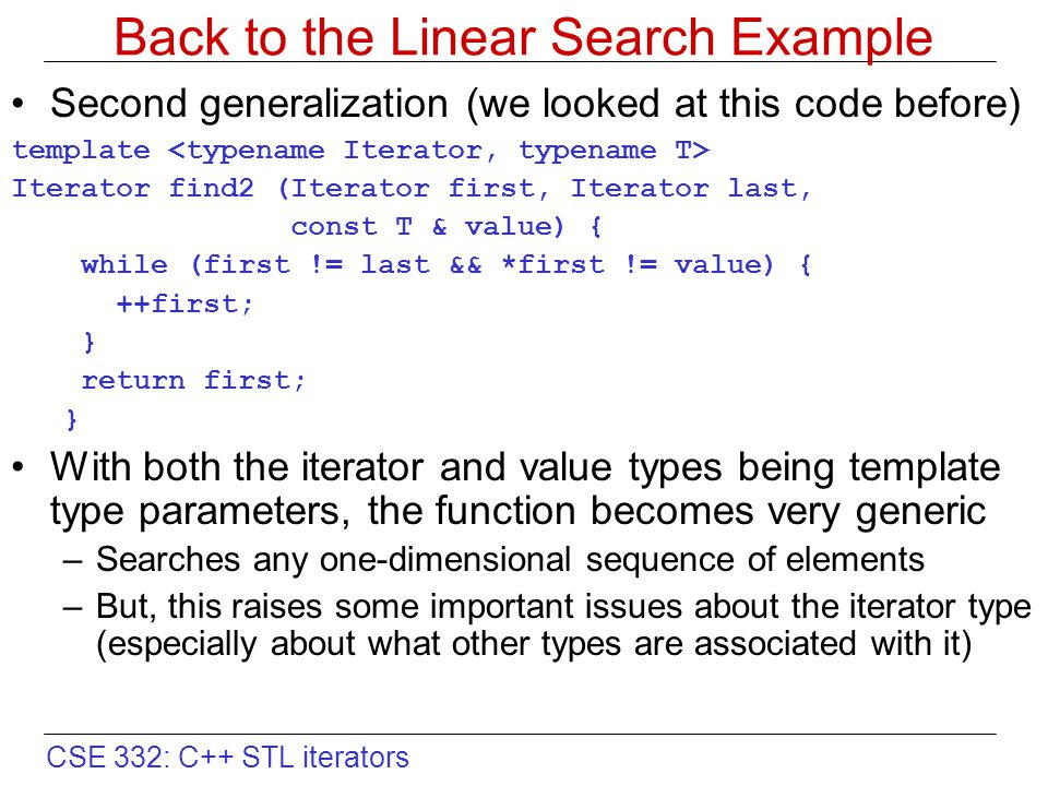 CSE 332: C++ STL iterators Back to the Linear Search Example Second generalization (we looked at this code before) template Iterator find2 (Iterator f