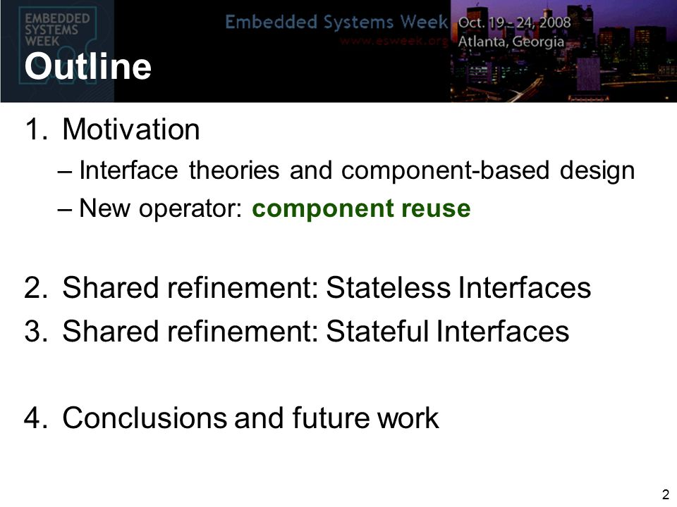2 Outline 1.Motivation –Interface theories and component-based design –New operator: component reuse 2.Shared refinement: Stateless Interfaces 3.Shared refinement: Stateful Interfaces 4.Conclusions and future work
