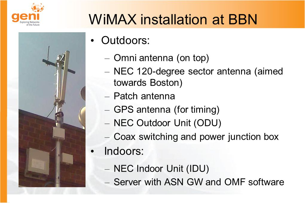 WiMAX installation at BBN Outdoors: – Omni antenna (on top) – NEC 120-degree sector antenna (aimed towards Boston) – Patch antenna – GPS antenna (for timing) – NEC Outdoor Unit (ODU) – Coax switching and power junction box Indoors: – NEC Indoor Unit (IDU) – Server with ASN GW and OMF software
