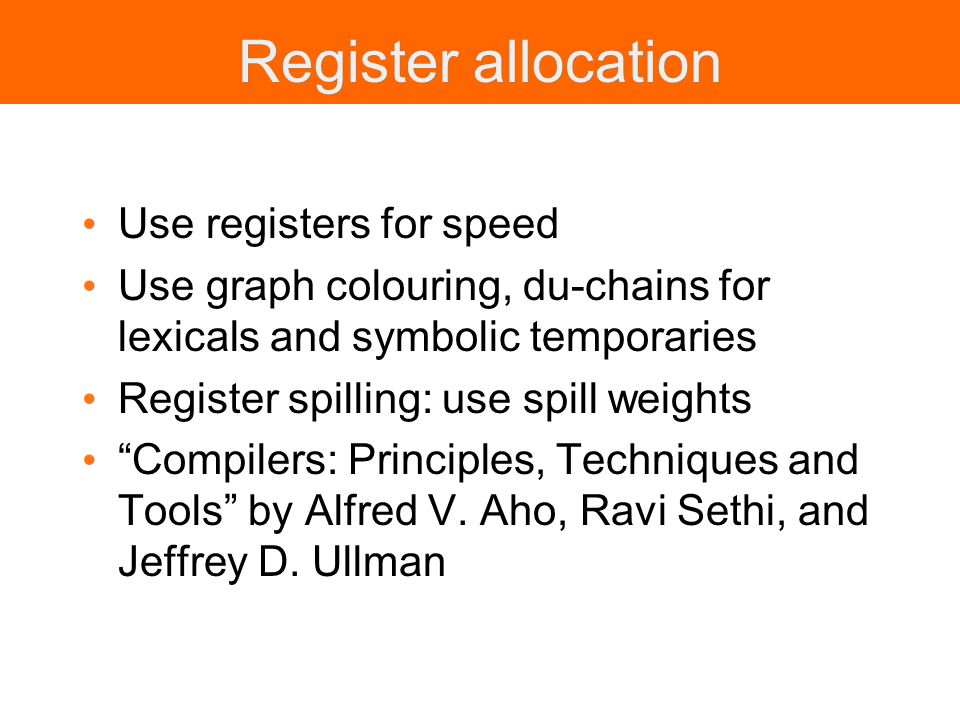 Register allocation Use registers for speed Use graph colouring, du-chains for lexicals and symbolic temporaries Register spilling: use spill weights