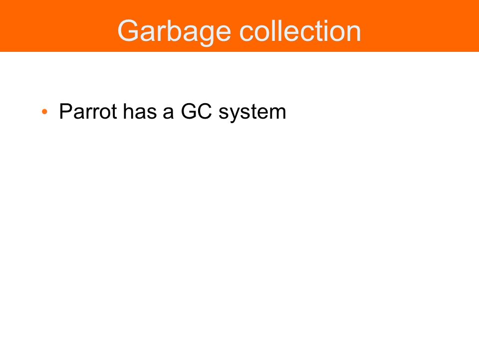 Garbage collection Parrot has a GC system
