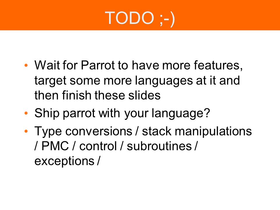 TODO ;-) Wait for Parrot to have more features, target some more languages at it and then finish these slides Ship parrot with your language? Type con