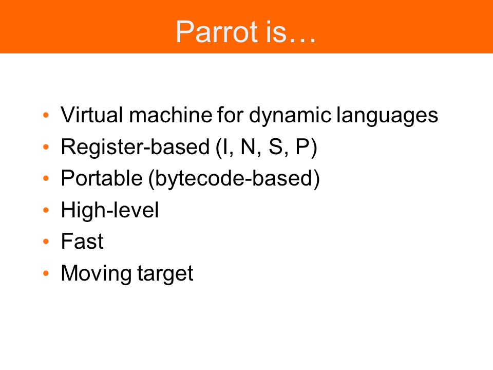 Parrot is… Virtual machine for dynamic languages Register-based (I, N, S, P) Portable (bytecode-based) High-level Fast Moving target