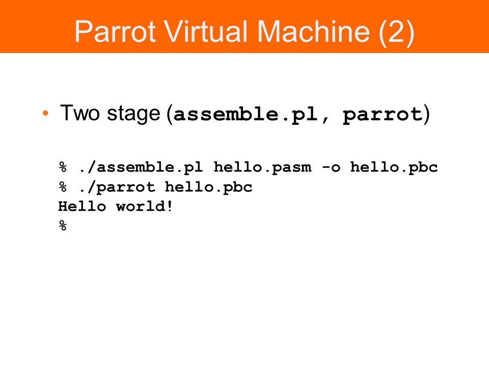 Parrot Virtual Machine (2) Two stage ( assemble.pl, parrot ) %./assemble.pl hello.pasm -o hello.pbc %./parrot hello.pbc Hello world.