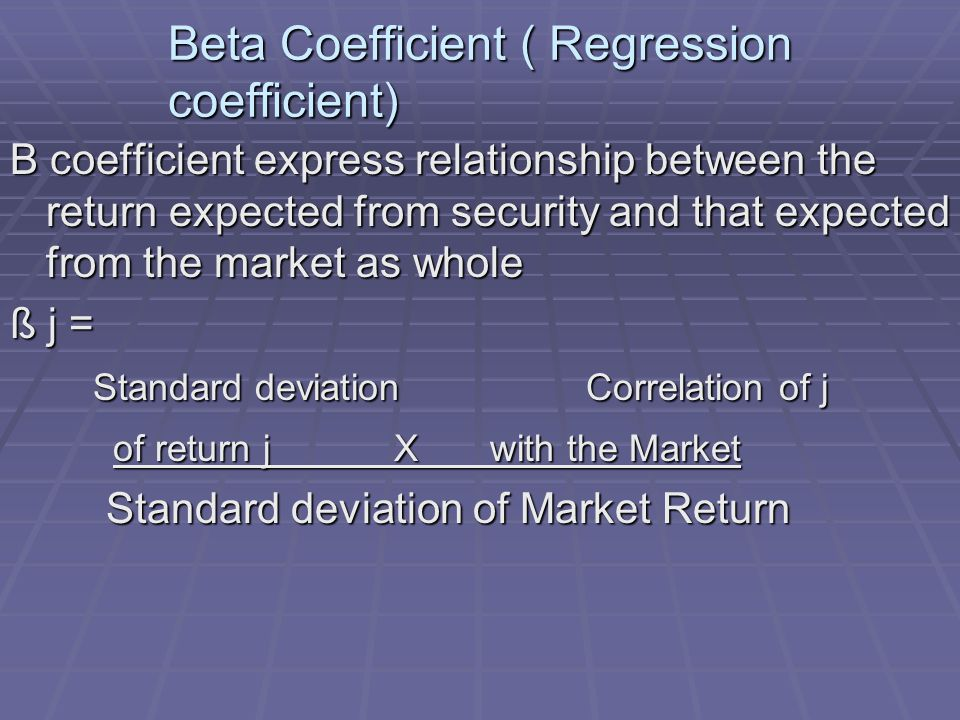 Beta Coefficient ( Regression coefficient) B coefficient express relationship between the return expected from security and that expected from the market as whole ß j = Standard deviation Correlation of j Standard deviation Correlation of j of return j X with the Market of return j X with the Market Standard deviation of Market Return