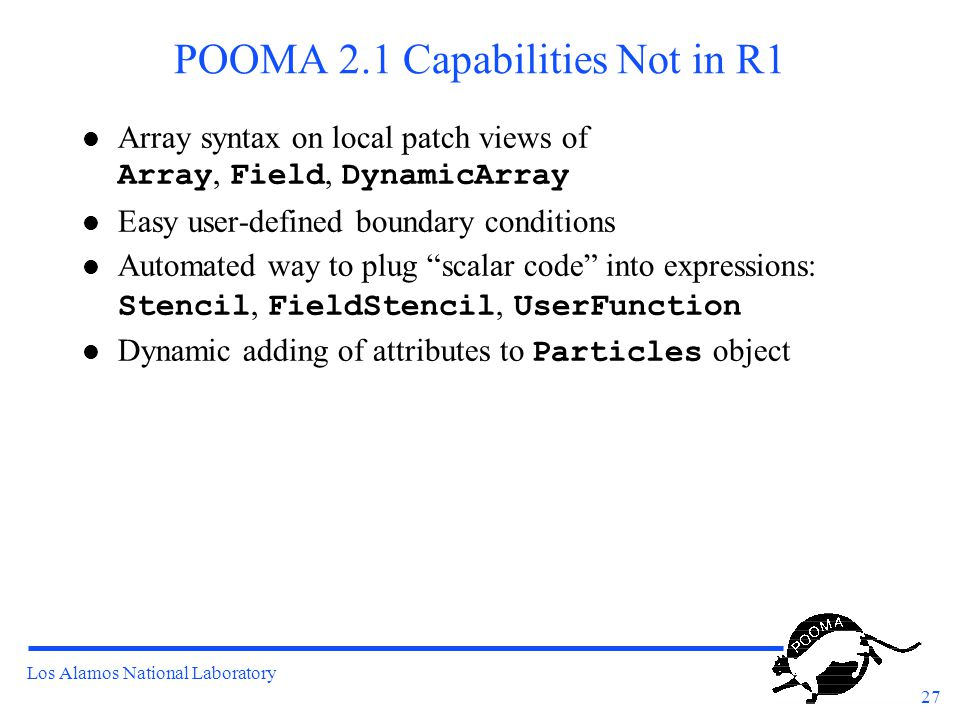 Los Alamos National Laboratory 27 POOMA 2.1 Capabilities Not in R1 Array syntax on local patch views of Array, Field, DynamicArray l Easy user-defined boundary conditions Automated way to plug scalar code into expressions: Stencil, FieldStencil, UserFunction Dynamic adding of attributes to Particles object