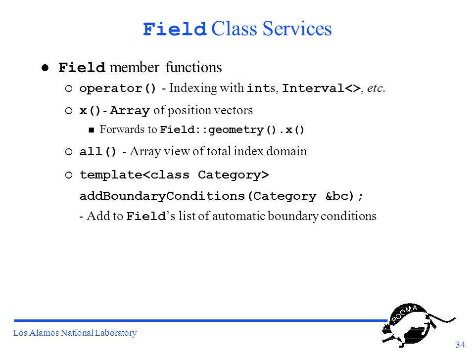 Los Alamos National Laboratory 34 Field Class Services Field member functions  operator() - Indexing with int s, Interval<>, etc.