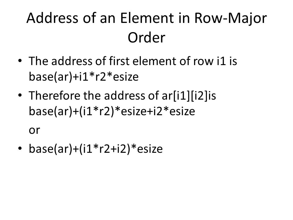 Address of an Element in Row-Major Order The address of first element of row i1 is base(ar)+i1*r2*esize Therefore the address of ar[i1][i2]is base(ar)+(i1*r2)*esize+i2*esize or base(ar)+(i1*r2+i2)*esize