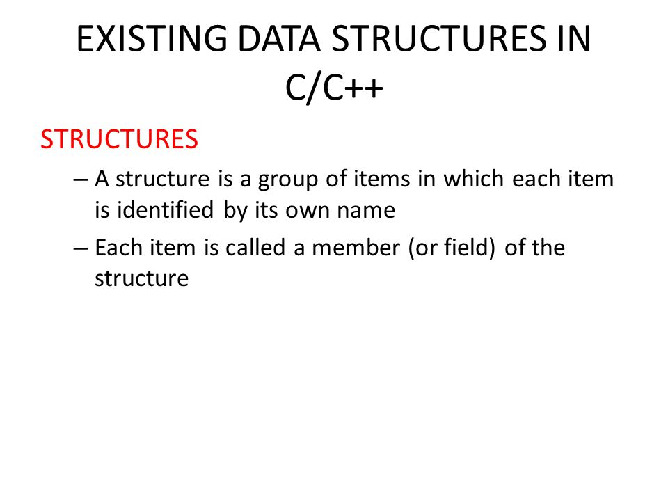 EXISTING DATA STRUCTURES IN C/C++ STRUCTURES – A structure is a group of items in which each item is identified by its own name – Each item is called a member (or field) of the structure