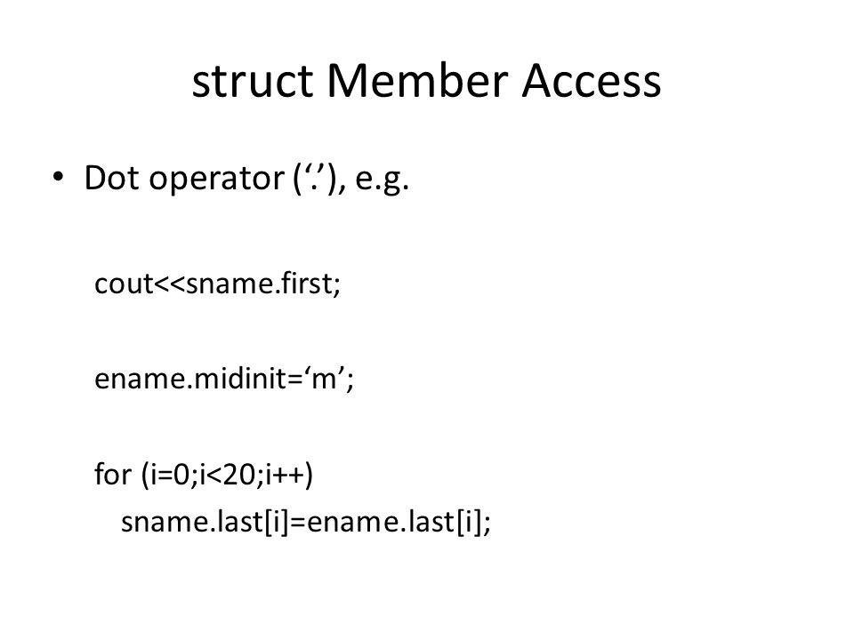 struct Member Access Dot operator ('.'), e.g. cout<<sname.first; ename.midinit='m'; for (i=0;i<20;i++) sname.last[i]=ename.last[i];