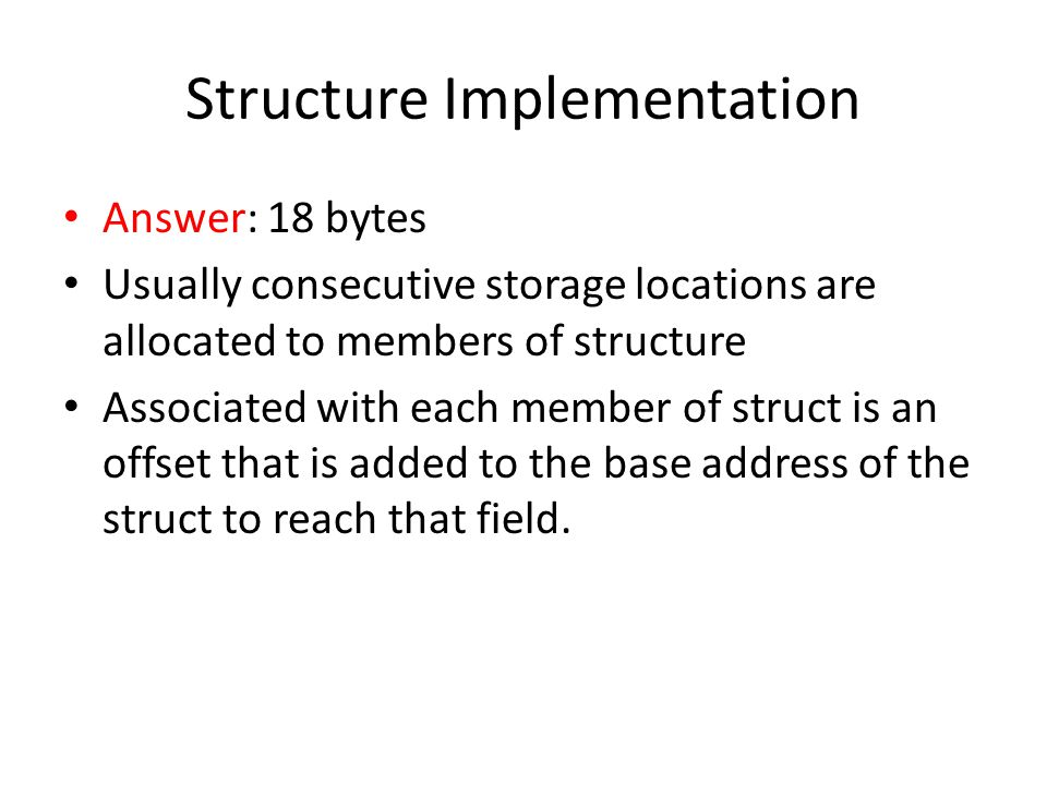 Structure Implementation Answer: 18 bytes Usually consecutive storage locations are allocated to members of structure Associated with each member of struct is an offset that is added to the base address of the struct to reach that field.