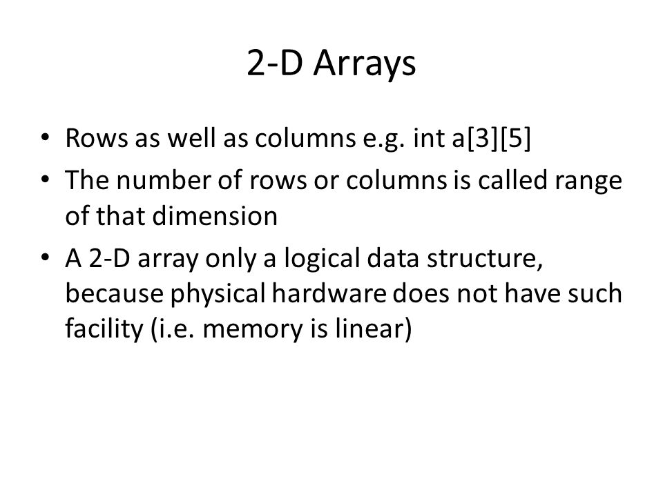 2-D Arrays Rows as well as columns e.g. int a[3][5] The number of rows or columns is called range of that dimension A 2-D array only a logical data st