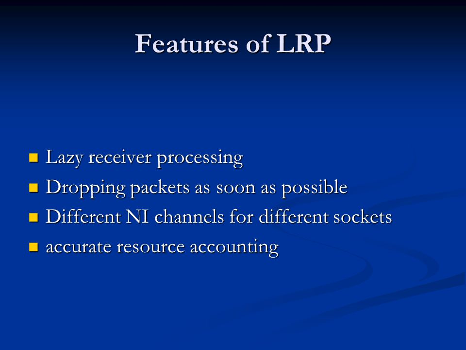 Features of LRP Lazy receiver processing Lazy receiver processing Dropping packets as soon as possible Dropping packets as soon as possible Different NI channels for different sockets Different NI channels for different sockets accurate resource accounting accurate resource accounting