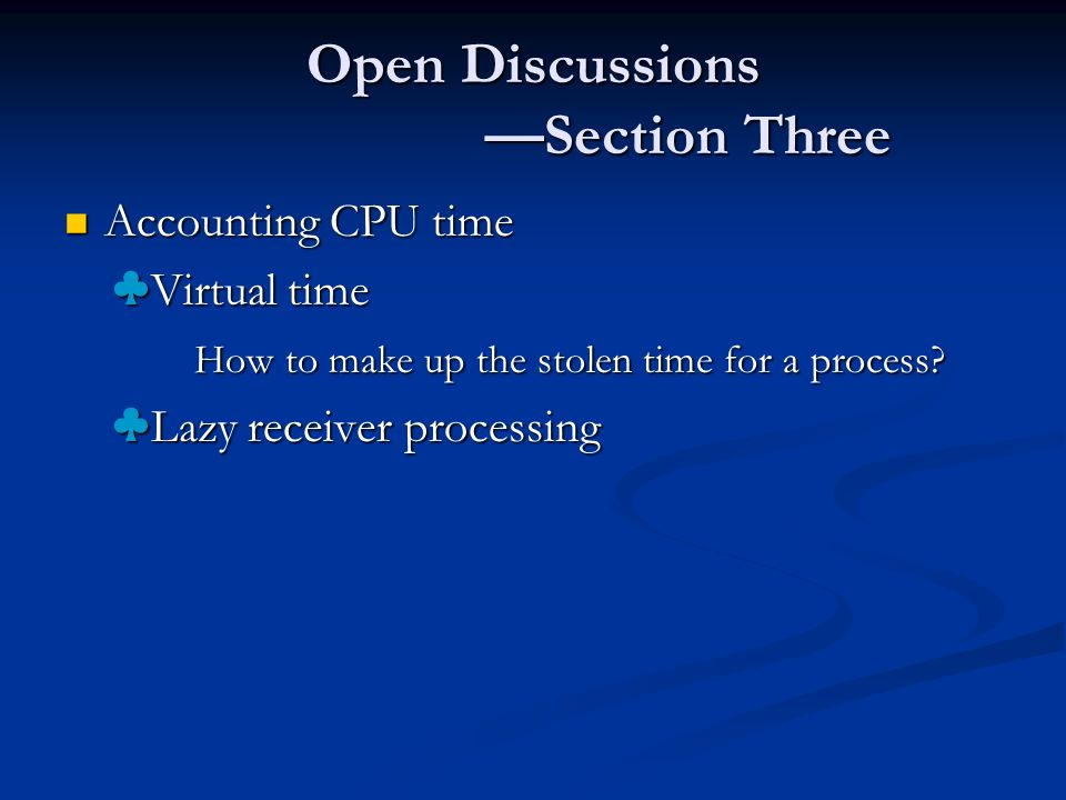 Open Discussions —Section Three Accounting CPU time Accounting CPU time ♣ Virtual time ♣ Virtual time How to make up the stolen time for a process.