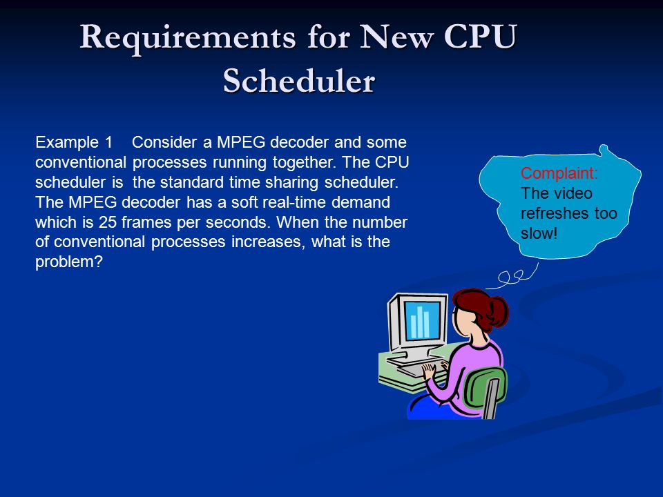 Requirements for New CPU Scheduler Example 1 Consider a MPEG decoder and some conventional processes running together.