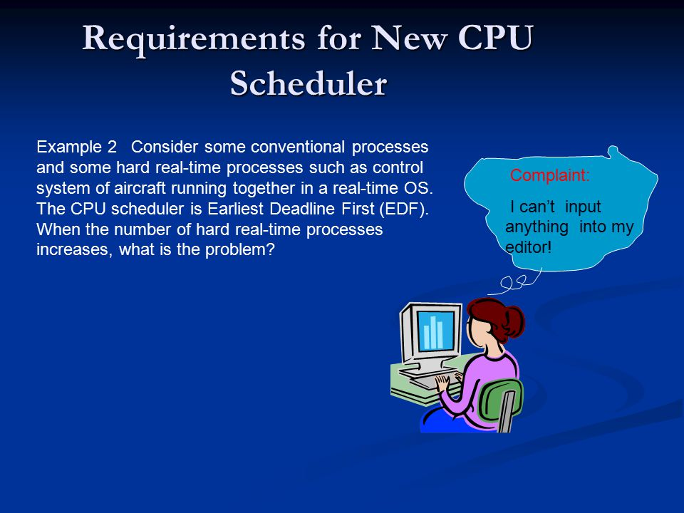 Requirements for New CPU Scheduler Example 2 Consider some conventional processes and some hard real-time processes such as control system of aircraft running together in a real-time OS.