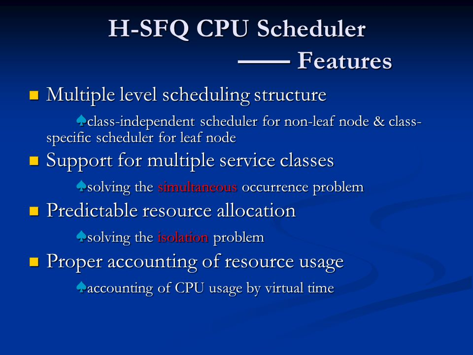 H-SFQ CPU Scheduler —— Features Multiple level scheduling structure Multiple level scheduling structure ♠ class-independent scheduler for non-leaf node & class- specific scheduler for leaf node Support for multiple service classes Support for multiple service classes ♠ solving the simultaneous occurrence problem Predictable resource allocation Predictable resource allocation ♠ solving the isolation problem Proper accounting of resource usage Proper accounting of resource usage ♠ accounting of CPU usage by virtual time