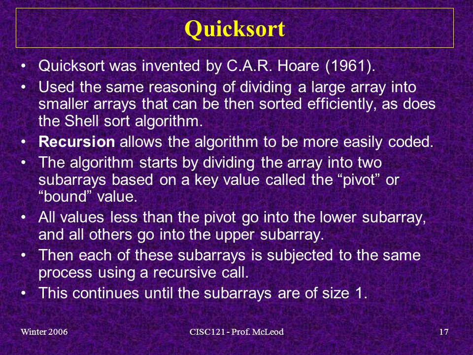 Winter 2006CISC121 - Prof. McLeod17 Quicksort Quicksort was invented by C.A.R.