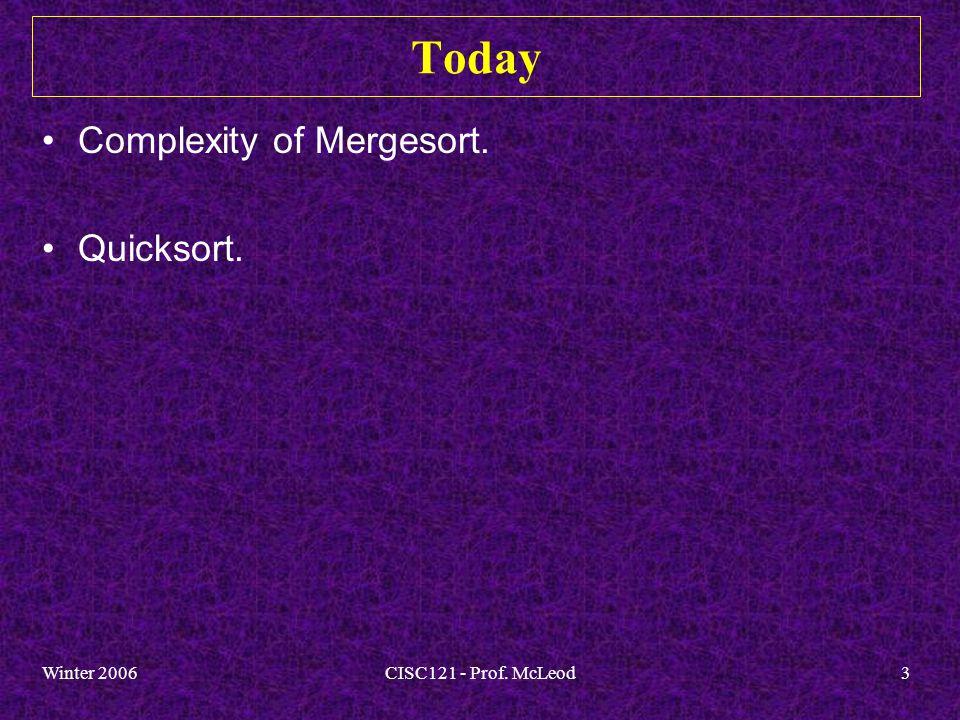 Winter 2006CISC121 - Prof. McLeod3 Today Complexity of Mergesort. Quicksort.