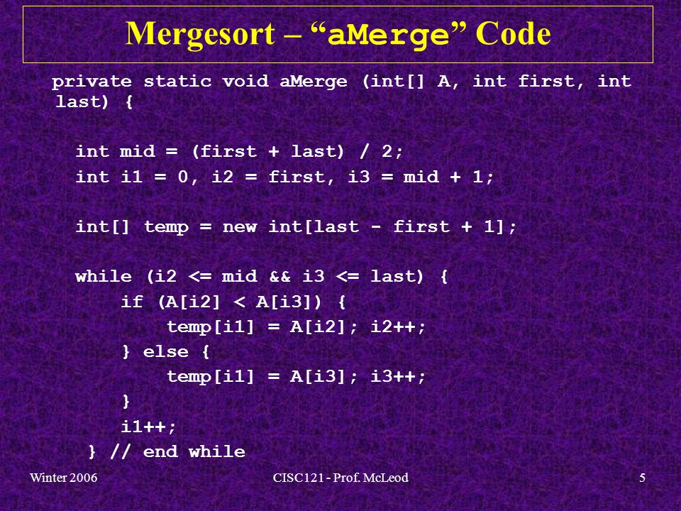 Winter 2006CISC121 - Prof.McLeod6 Mergesort – aMerge Code - Cont.