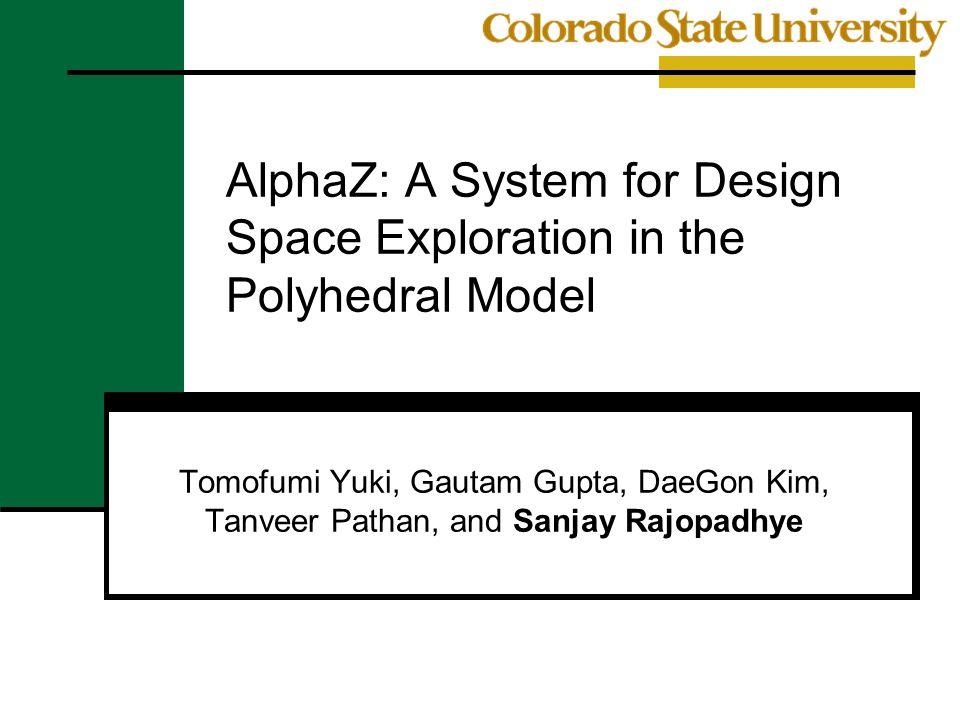AlphaZ: A System for Design Space Exploration in the Polyhedral Model Tomofumi Yuki, Gautam Gupta, DaeGon Kim, Tanveer Pathan, and Sanjay Rajopadhye