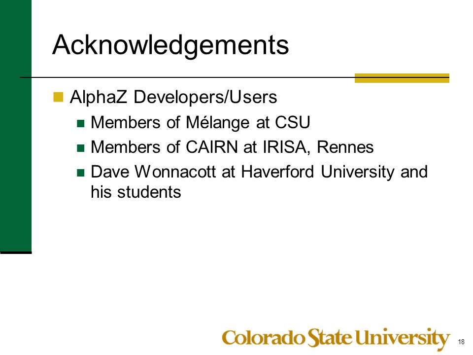 Acknowledgements AlphaZ Developers/Users Members of Mélange at CSU Members of CAIRN at IRISA, Rennes Dave Wonnacott at Haverford University and his st